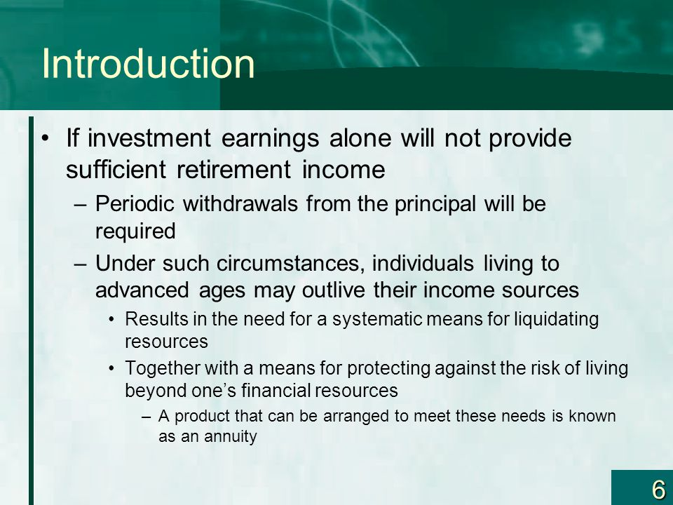 6 Introduction If investment earnings alone will not provide sufficient retirement income –Periodic withdrawals from the principal will be required –Under such circumstances, individuals living to advanced ages may outlive their income sources Results in the need for a systematic means for liquidating resources Together with a means for protecting against the risk of living beyond one's financial resources –A product that can be arranged to meet these needs is known as an annuity