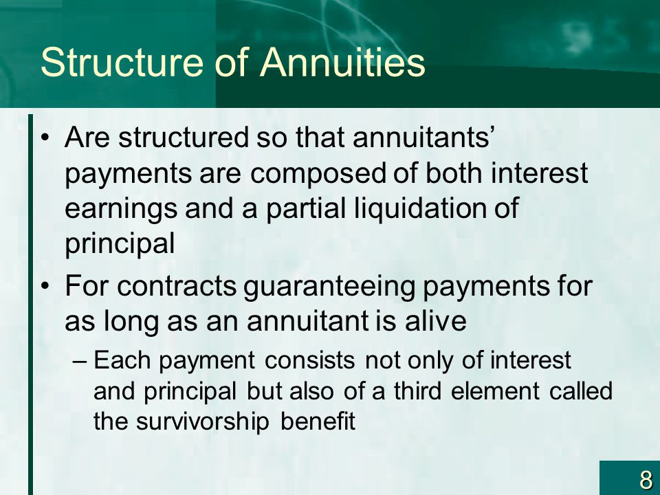 8 Structure of Annuities Are structured so that annuitants' payments are composed of both interest earnings and a partial liquidation of principal For contracts guaranteeing payments for as long as an annuitant is alive –Each payment consists not only of interest and principal but also of a third element called the survivorship benefit