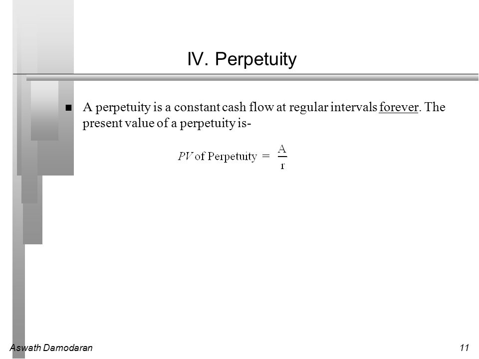 Aswath Damodaran11 IV. Perpetuity A perpetuity is a constant cash flow at regular intervals forever. The present value of a perpetuity is-