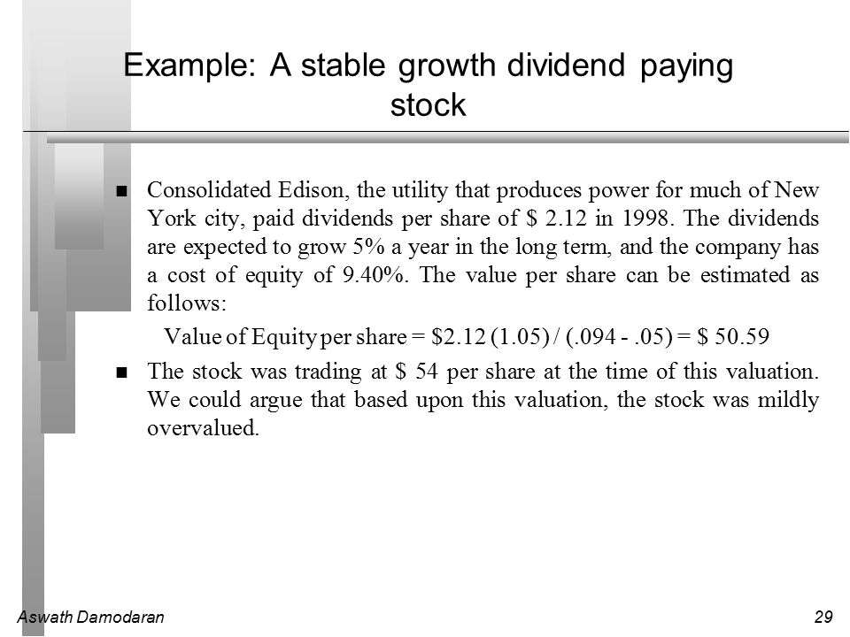 Aswath Damodaran29 Example: A stable growth dividend paying stock Consolidated Edison, the utility that produces power for much of New York city, paid dividends per share of $ 2.12 in 1998.