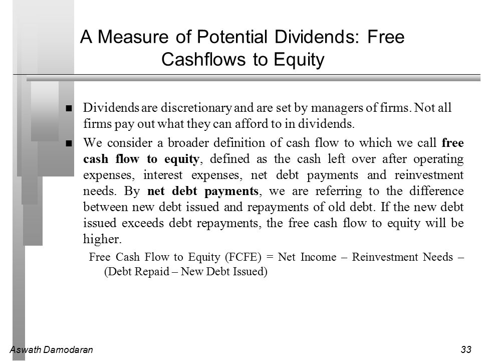 Aswath Damodaran33 A Measure of Potential Dividends: Free Cashflows to Equity Dividends are discretionary and are set by managers of firms.