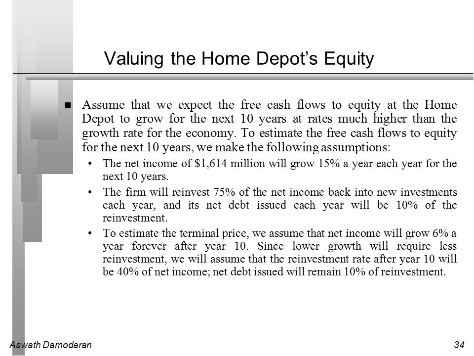 Aswath Damodaran34 Valuing the Home Depot's Equity Assume that we expect the free cash flows to equity at the Home Depot to grow for the next 10 years at rates much higher than the growth rate for the economy.