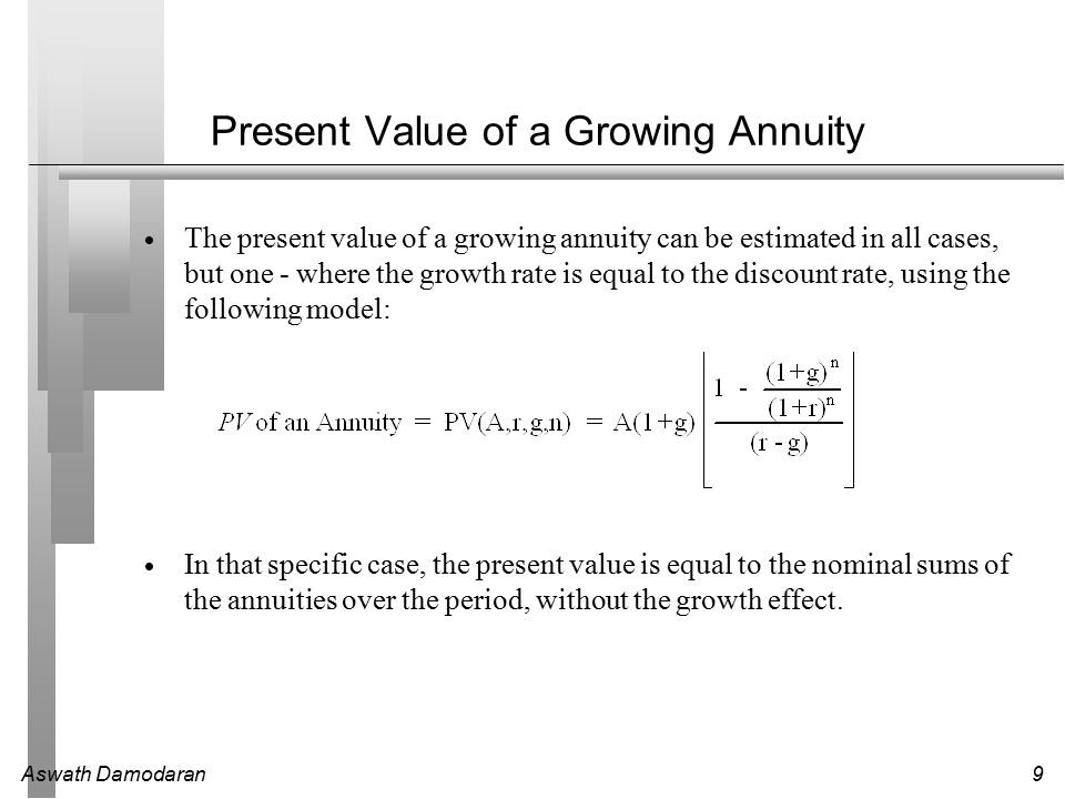 Aswath Damodaran9 Present Value of a Growing Annuity  The present value of a growing annuity can be estimated in all cases, but one - where the growth rate is equal to the discount rate, using the following model:  In that specific case, the present value is equal to the nominal sums of the annuities over the period, without the growth effect.