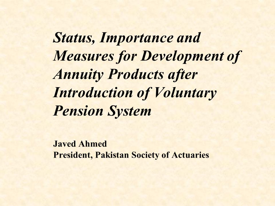 Status, Importance and Measures for Development of Annuity Products after Introduction of Voluntary Pension System Javed Ahmed President, Pakistan Society of Actuaries