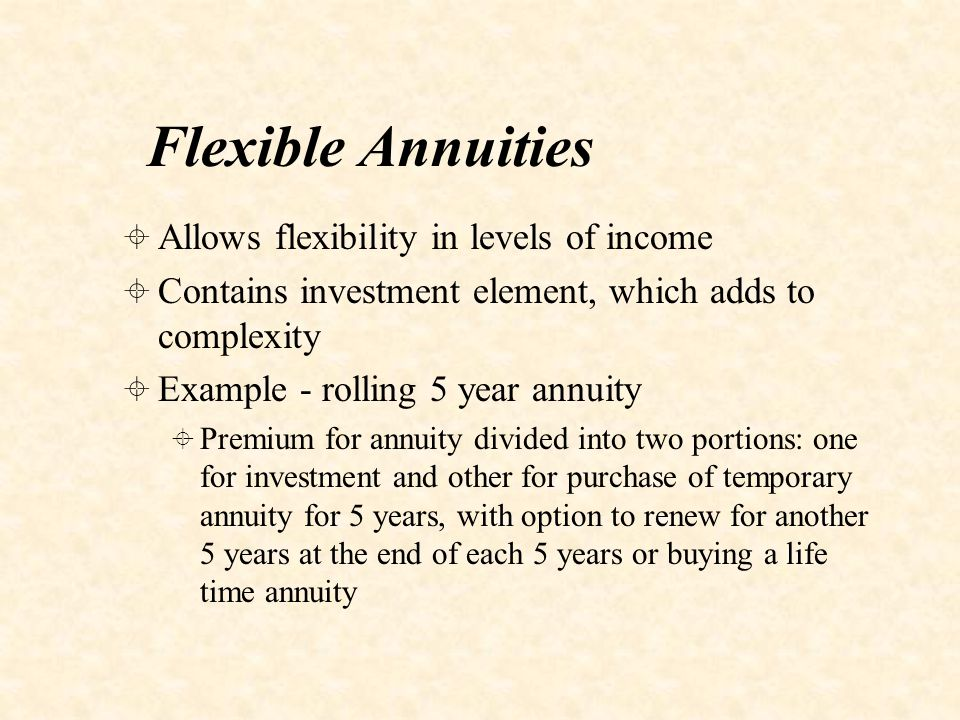 Flexible Annuities  Allows flexibility in levels of income  Contains investment element, which adds to complexity  Example - rolling 5 year annuity  Premium for annuity divided into two portions: one for investment and other for purchase of temporary annuity for 5 years, with option to renew for another 5 years at the end of each 5 years or buying a life time annuity