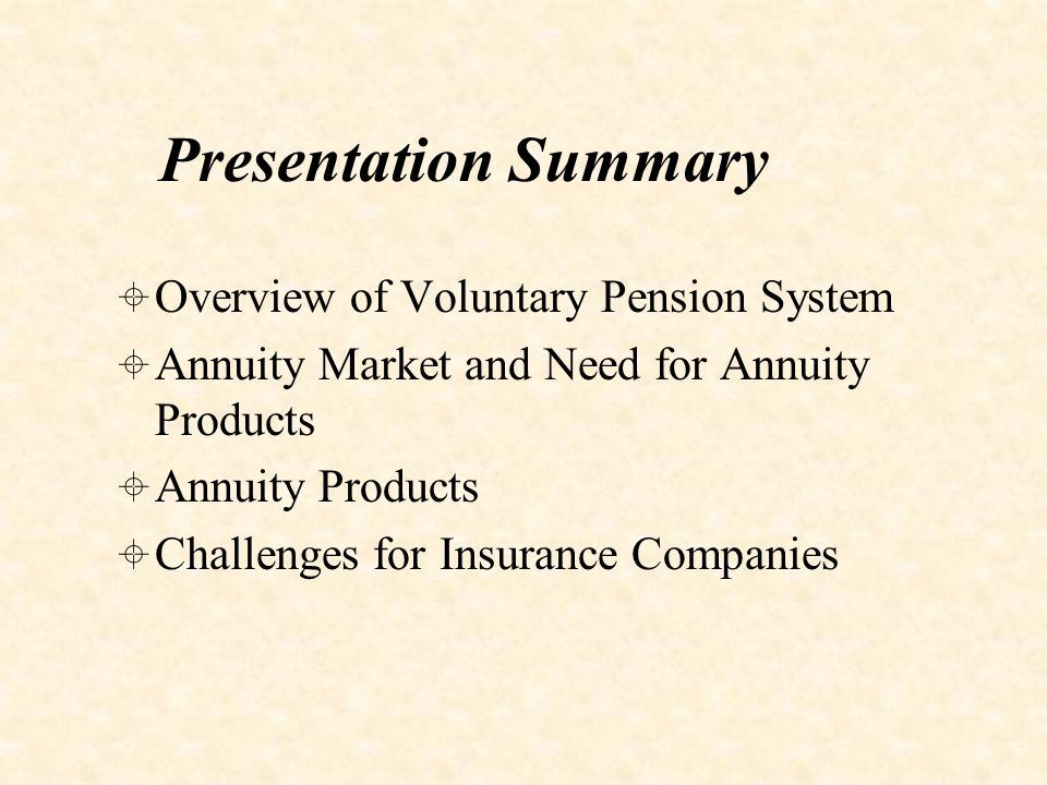OOverview of Voluntary Pension System AAnnuity Market and Need for Annuity Products AAnnuity Products CChallenges for Insurance Companies Presentation Summary
