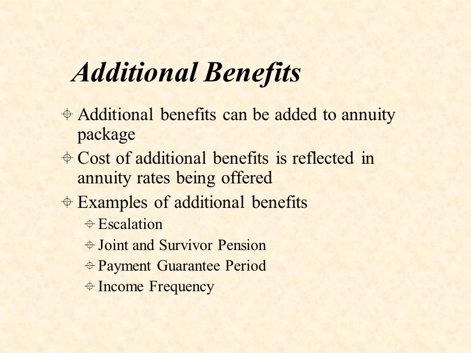 Additional Benefits  Additional benefits can be added to annuity package  Cost of additional benefits is reflected in annuity rates being offered  Examples of additional benefits  Escalation  Joint and Survivor Pension  Payment Guarantee Period  Income Frequency