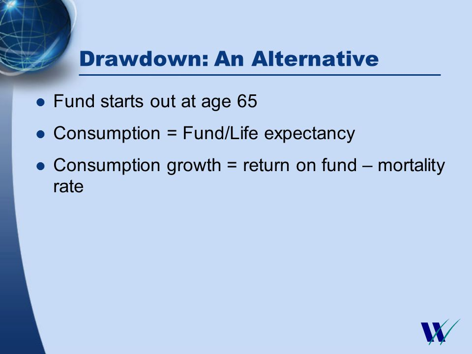 Drawdown: An Alternative Fund starts out at age 65 Consumption = Fund/Life expectancy Consumption growth = return on fund – mortality rate