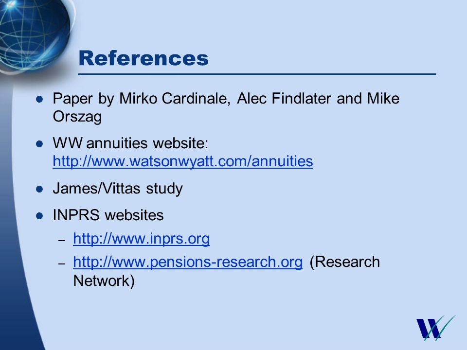 References Paper by Mirko Cardinale, Alec Findlater and Mike Orszag WW annuities website: http://www.watsonwyatt.com/annuities http://www.watsonwyatt.com/annuities James/Vittas study INPRS websites – http://www.inprs.org http://www.inprs.org – http://www.pensions-research.org (Research Network) http://www.pensions-research.org