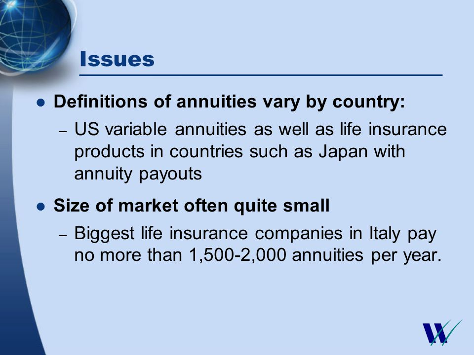 Issues Definitions of annuities vary by country: – US variable annuities as well as life insurance products in countries such as Japan with annuity payouts Size of market often quite small – Biggest life insurance companies in Italy pay no more than 1,500-2,000 annuities per year.