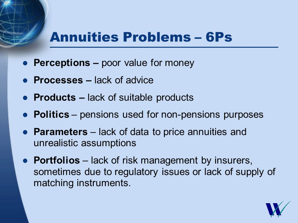 Annuities Problems – 6Ps Perceptions – poor value for money Processes – lack of advice Products – lack of suitable products Politics – pensions used for non-pensions purposes Parameters – lack of data to price annuities and unrealistic assumptions Portfolios – lack of risk management by insurers, sometimes due to regulatory issues or lack of supply of matching instruments.