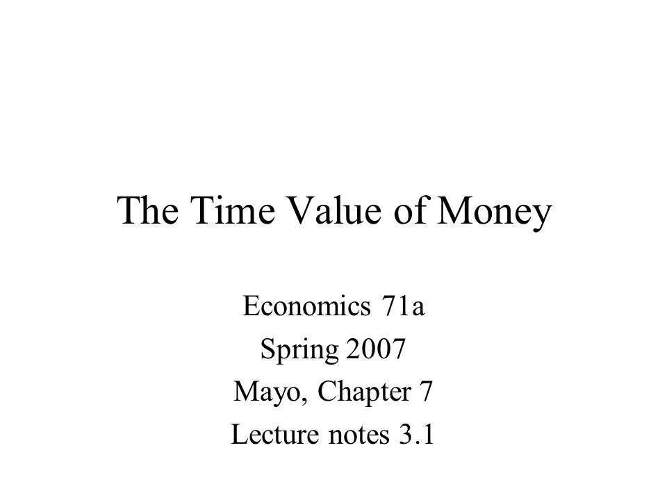 The Time Value of Money Economics 71a Spring 2007 Mayo, Chapter 7 Lecture notes 3.1