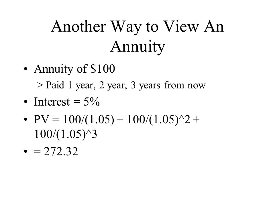Another Way to View An Annuity Annuity of $100 >Paid 1 year, 2 year, 3 years from now Interest = 5% PV = 100/(1.05) + 100/(1.05)^2 + 100/(1.05)^3 = 272.32