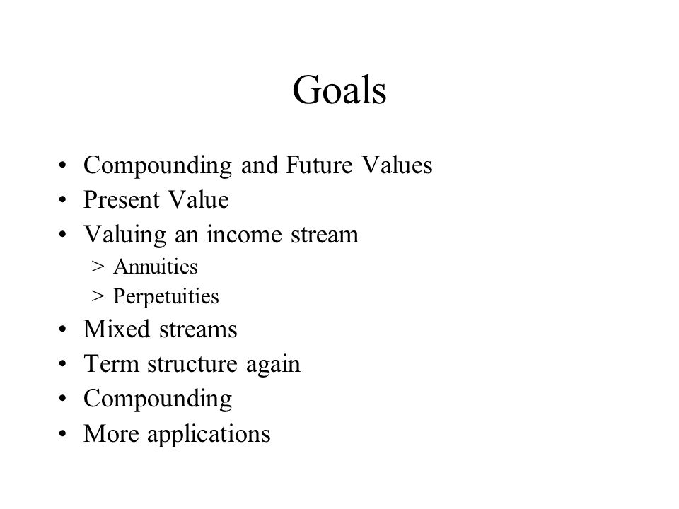 Goals Compounding and Future Values Present Value Valuing an income stream >Annuities >Perpetuities Mixed streams Term structure again Compounding More applications