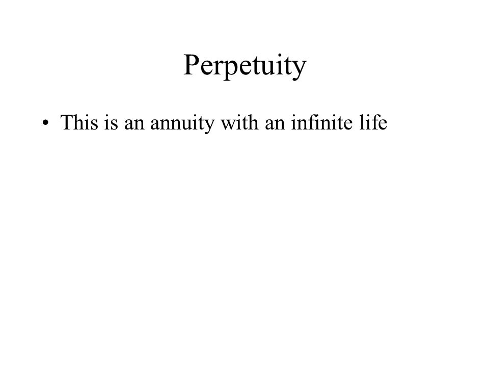 Perpetuity This is an annuity with an infinite life