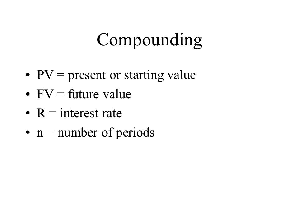 Compounding PV = present or starting value FV = future value R = interest rate n = number of periods