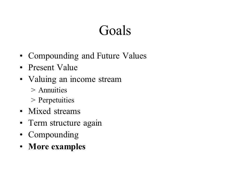 Goals Compounding and Future Values Present Value Valuing an income stream >Annuities >Perpetuities Mixed streams Term structure again Compounding More examples