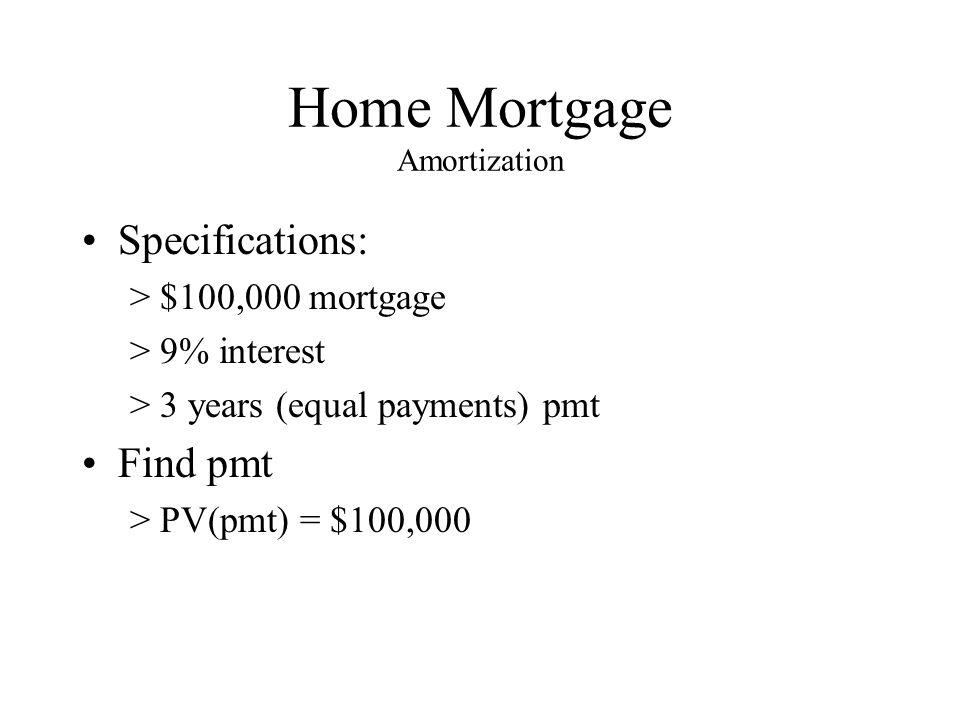 Home Mortgage Amortization Specifications: >$100,000 mortgage >9% interest >3 years (equal payments) pmt Find pmt >PV(pmt) = $100,000