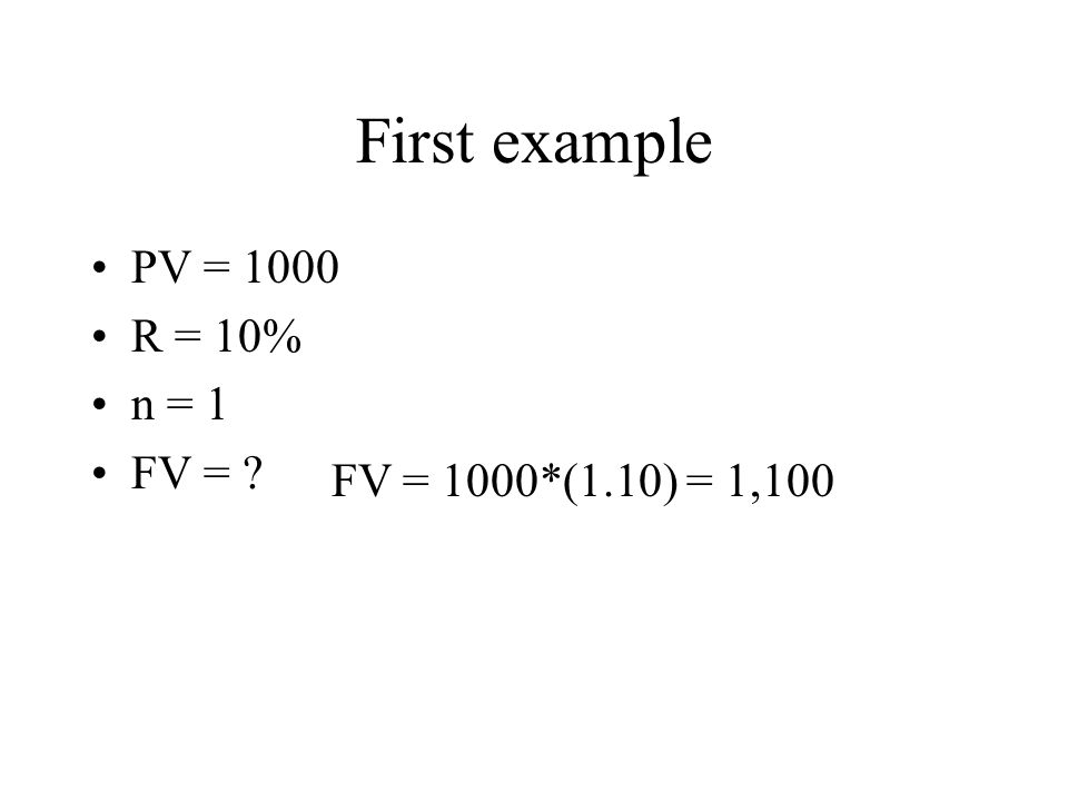 First example PV = 1000 R = 10% n = 1 FV = FV = 1000*(1.10) = 1,100