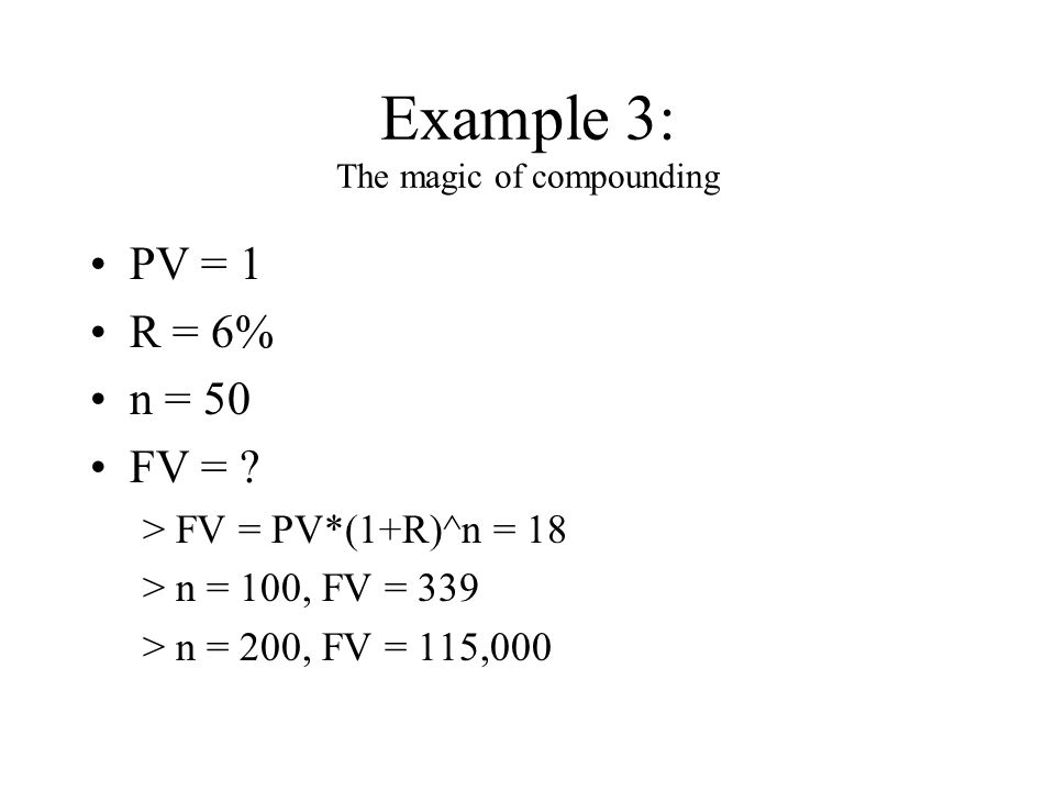 Example 3: The magic of compounding PV = 1 R = 6% n = 50 FV = .