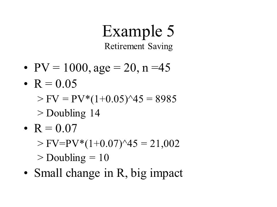 Example 5 Retirement Saving PV = 1000, age = 20, n =45 R = 0.05 >FV = PV*(1+0.05)^45 = 8985 >Doubling 14 R = 0.07 >FV=PV*(1+0.07)^45 = 21,002 >Doubling = 10 Small change in R, big impact