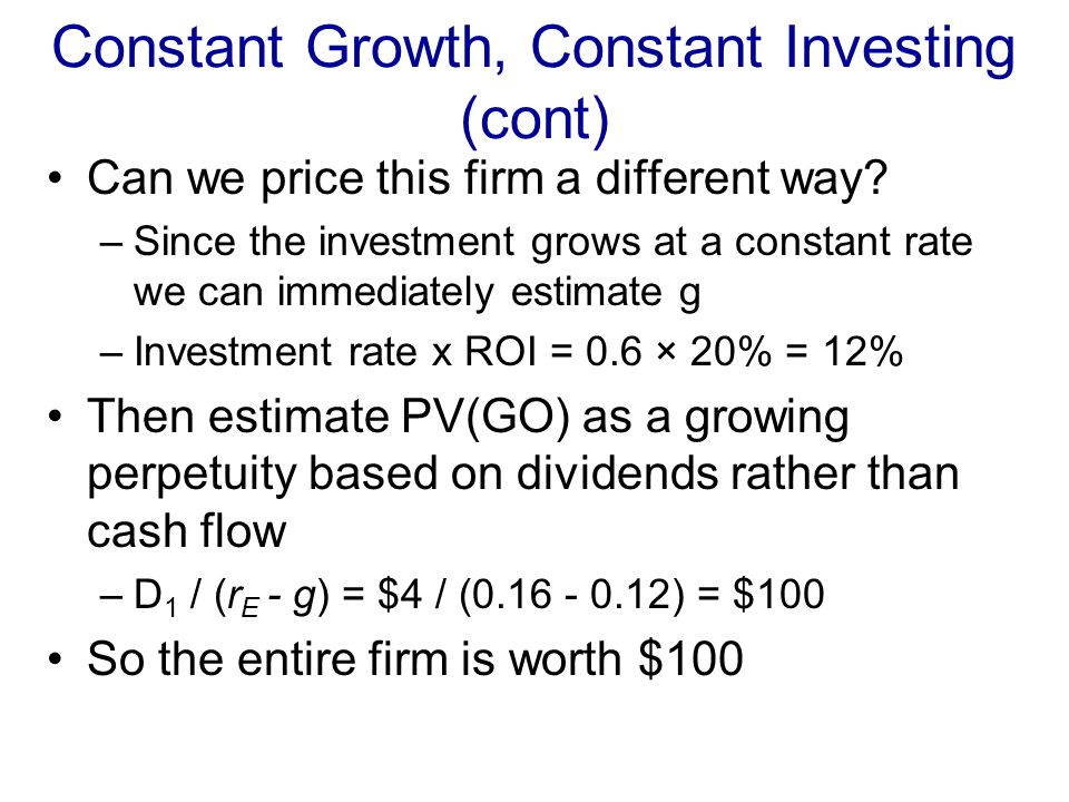 Constant Growth, Constant Investing (cont) Relationship between PV(GO)'s? –1.68 = (1+g) × 1.5 g=0.12 Is there an easier way to estimate g for this cas