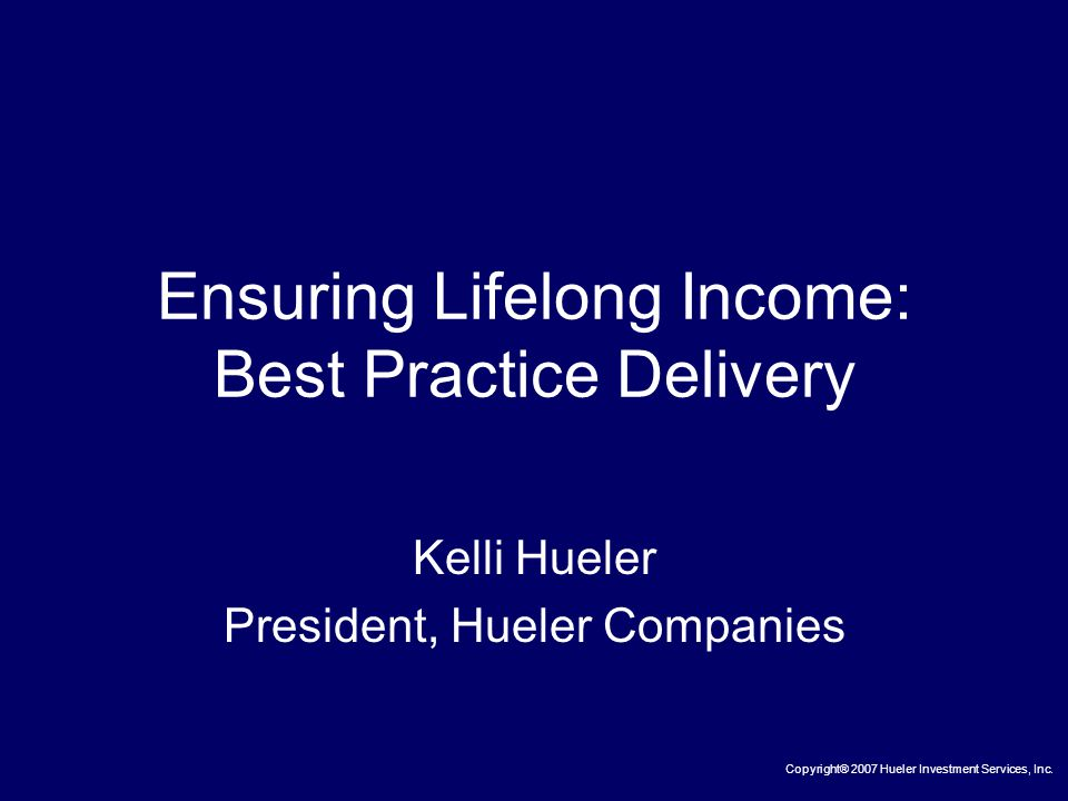 Ensuring Lifelong Income: Best Practice Delivery Kelli Hueler President, Hueler Companies Copyright® 2007 Hueler Investment Services, Inc.