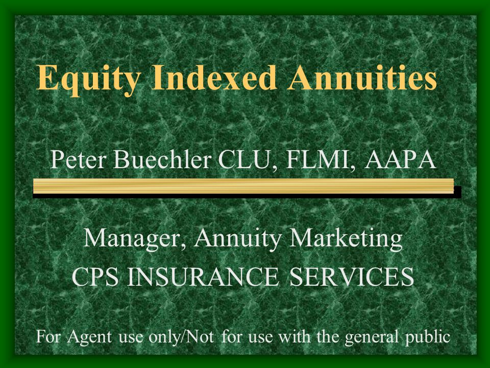 Equity Indexed Annuities Peter Buechler CLU, FLMI, AAPA Manager, Annuity Marketing CPS INSURANCE SERVICES For Agent use only/Not for use with the general public
