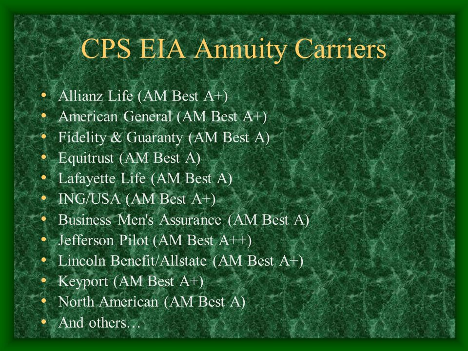 CPS EIA Annuity Carriers Allianz Life (AM Best A+) American General (AM Best A+) Fidelity & Guaranty (AM Best A) Equitrust (AM Best A) Lafayette Life (AM Best A) ING/USA (AM Best A+) Business Men s Assurance (AM Best A) Jefferson Pilot (AM Best A++) Lincoln Benefit/Allstate (AM Best A+) Keyport (AM Best A+) North American (AM Best A) And others…
