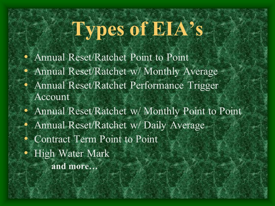 Types of EIA's Annual Reset/Ratchet Point to Point Annual Reset/Ratchet w/ Monthly Average Annual Reset/Ratchet Performance Trigger Account Annual Reset/Ratchet w/ Monthly Point to Point Annual Reset/Ratchet w/ Daily Average Contract Term Point to Point High Water Mark and more…