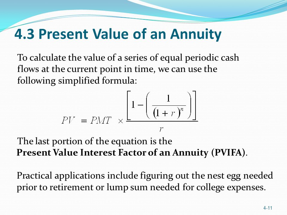 4.3 Present Value of an Annuity 4-11 To calculate the value of a series of equal periodic cash flows at the current point in time, we can use the foll