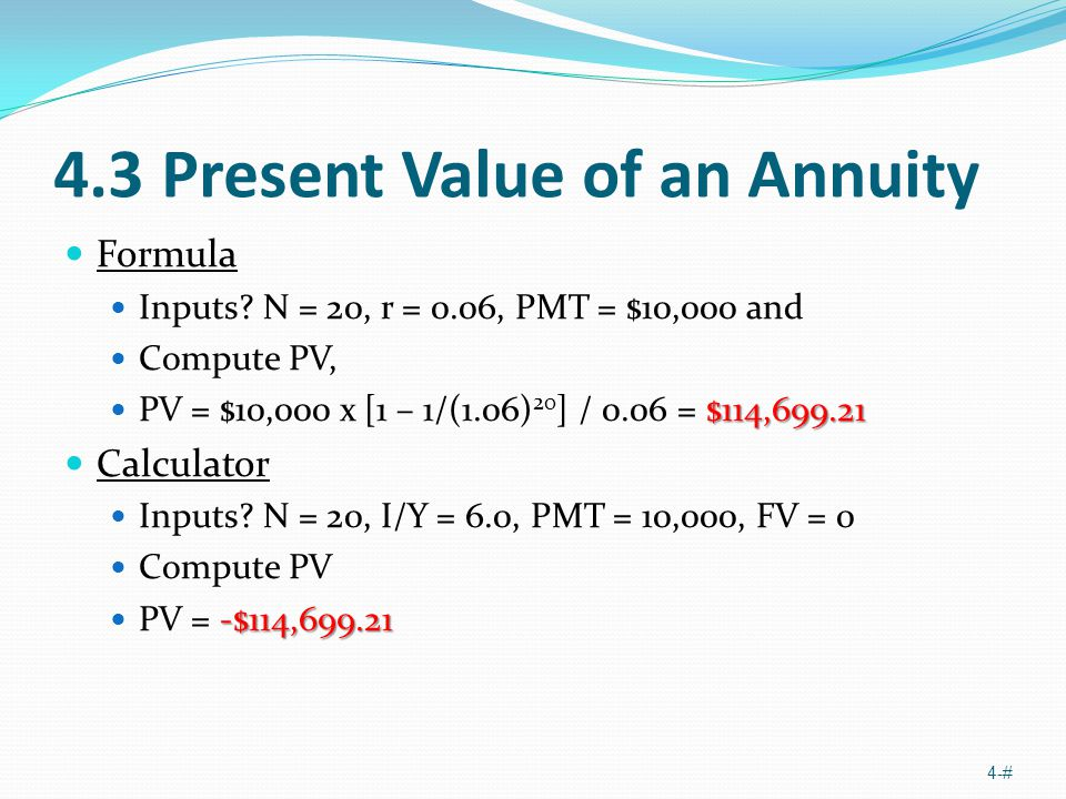 4.3 Present Value of an Annuity Formula Inputs? N = 20, r = 0.06, PMT = $10,000 and Compute PV, $114,699.21 PV = $10,000 x [1 – 1/(1.06) 20 ] / 0.06 =
