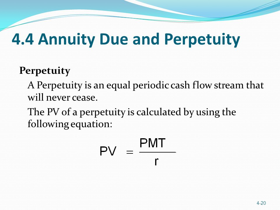 4.4 Annuity Due and Perpetuity Perpetuity A Perpetuity is an equal periodic cash flow stream that will never cease.