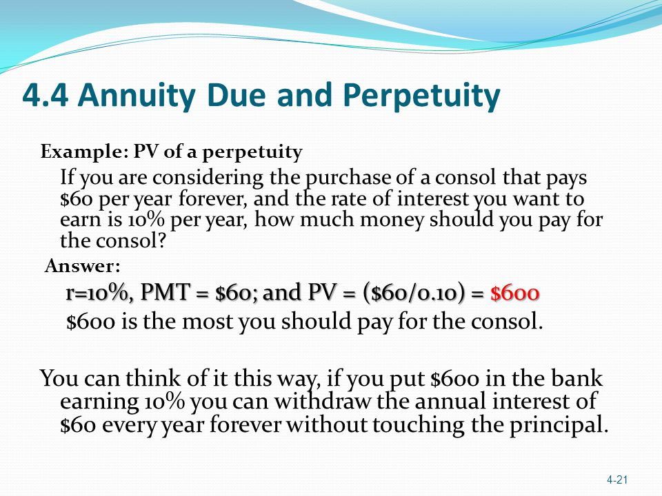 4.4 Annuity Due and Perpetuity Example: PV of a perpetuity If you are considering the purchase of a consol that pays $60 per year forever, and the rate of interest you want to earn is 10% per year, how much money should you pay for the consol.