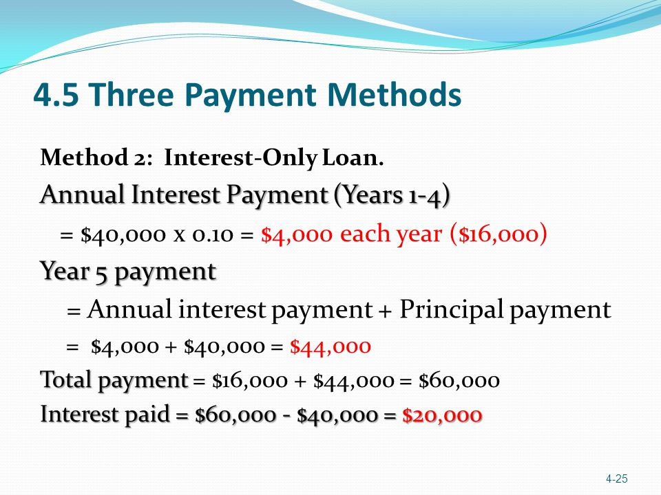 4.5 Three Payment Methods Method 2: Interest-Only Loan. Annual Interest Payment (Years 1-4) = $40,000 x 0.10 = $4,000 each year ($16,000) Year 5 payme