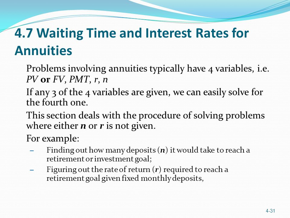 4.7 Waiting Time and Interest Rates for Annuities Problems involving annuities typically have 4 variables, i.e. PV or FV, PMT, r, n If any 3 of the 4