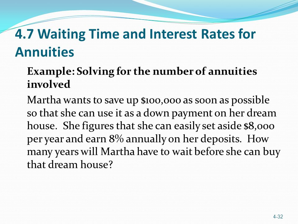 4.7 Waiting Time and Interest Rates for Annuities Example: Solving for the number of annuities involved Martha wants to save up $100,000 as soon as possible so that she can use it as a down payment on her dream house.