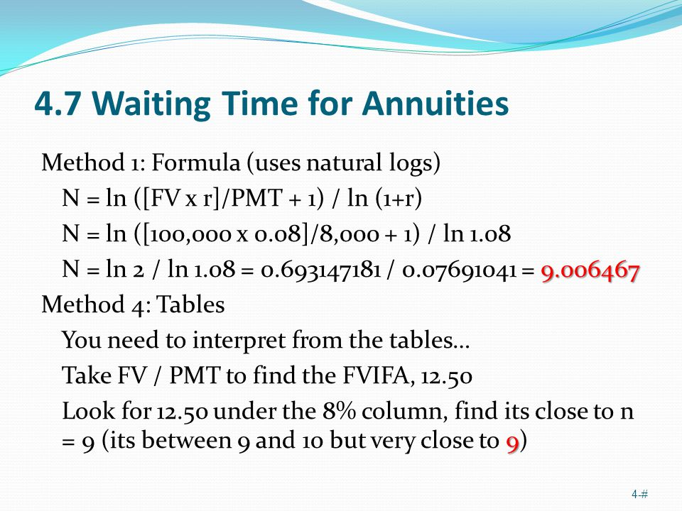 4.7 Waiting Time for Annuities Method 1: Formula (uses natural logs) N = ln ([FV x r]/PMT + 1) / ln (1+r) N = ln ([100,000 x 0.08]/8,000 + 1) / ln 1.08 9.006467 N = ln 2 / ln 1.08 = 0.693147181 / 0.07691041 = 9.006467 Method 4: Tables You need to interpret from the tables… Take FV / PMT to find the FVIFA, 12.50 9 Look for 12.50 under the 8% column, find its close to n = 9 (its between 9 and 10 but very close to 9) 4-#