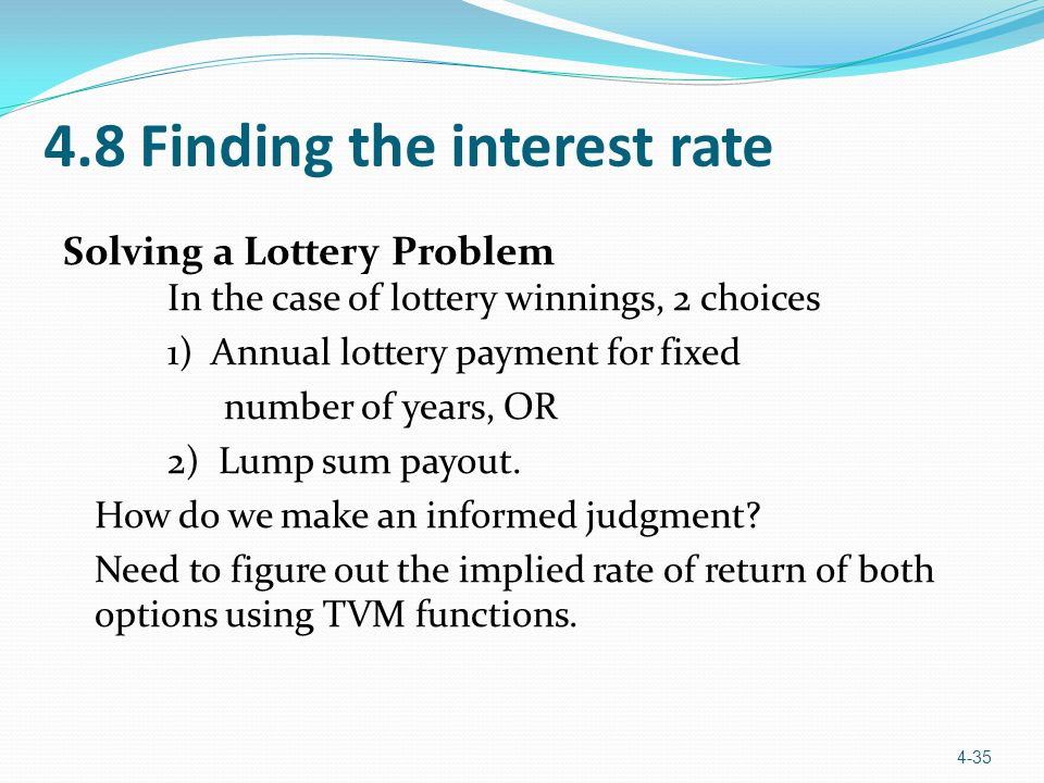 4.8 Finding the interest rate Solving a Lottery Problem In the case of lottery winnings, 2 choices 1) Annual lottery payment for fixed number of years
