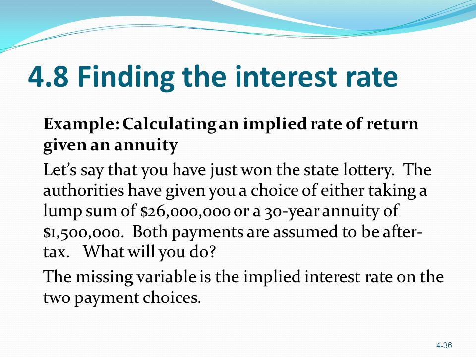 4.8 Finding the interest rate Example: Calculating an implied rate of return given an annuity Let's say that you have just won the state lottery. The