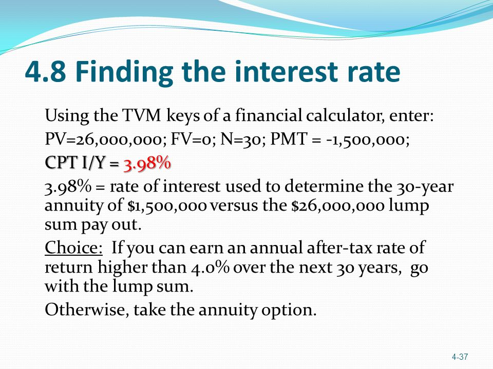 4.8 Finding the interest rate Using the TVM keys of a financial calculator, enter: PV=26,000,000; FV=0; N=30; PMT = -1,500,000; CPT I/Y = 3.98% 3.98% = rate of interest used to determine the 30-year annuity of $1,500,000 versus the $26,000,000 lump sum pay out.