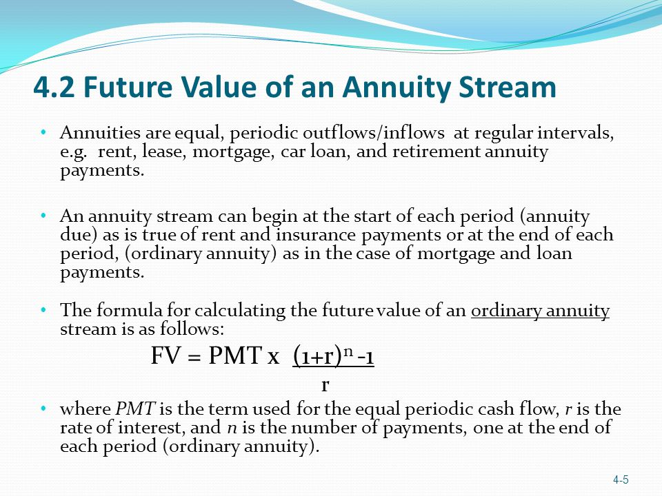 4.2 Future Value of an Annuity Stream Annuities are equal, periodic outflows/inflows at regular intervals, e.g.
