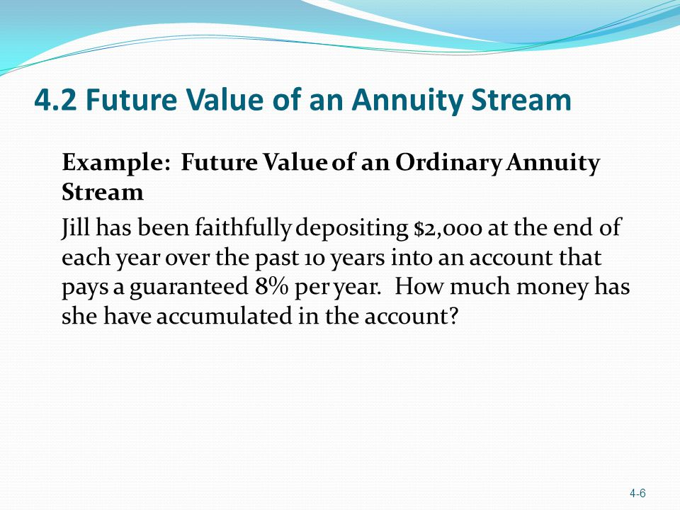 4.2 Future Value of an Annuity Stream Example: Future Value of an Ordinary Annuity Stream Jill has been faithfully depositing $2,000 at the end of eac
