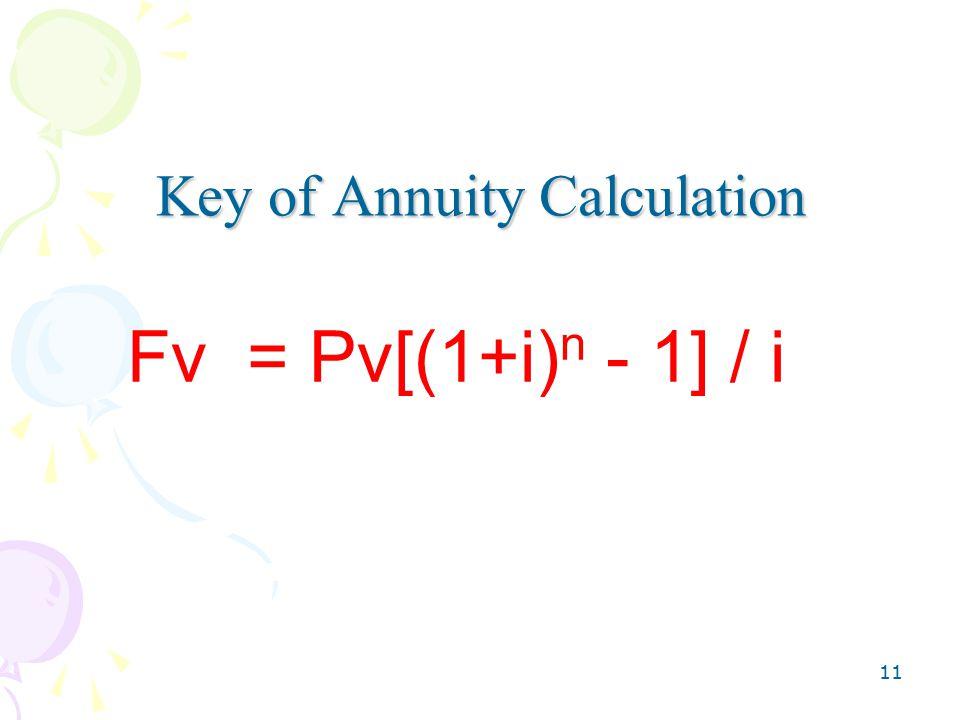 11 Key of Annuity Calculation Fv = Pv[(1+i) n - 1] / i