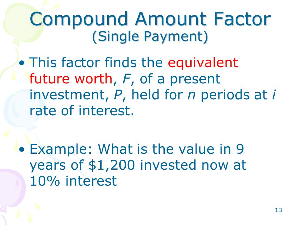 13 Compound Amount Factor (Single Payment) This factor finds the equivalent future worth, F, of a present investment, P, held for n periods at i rate of interest.