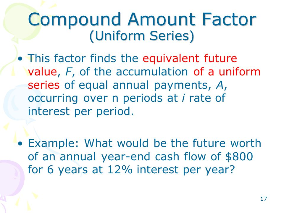 17 Compound Amount Factor (Uniform Series) This factor finds the equivalent future value, F, of the accumulation of a uniform series of equal annual p