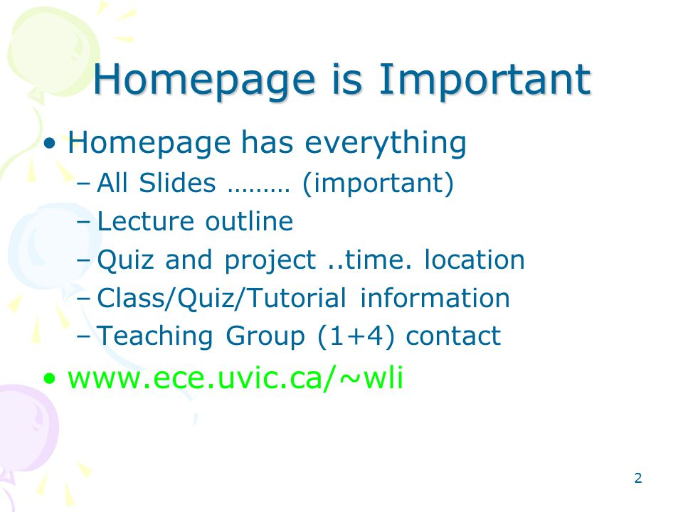 2 Homepage is Important Homepage has everything –All Slides ……… (important) –Lecture outline –Quiz and project..time.