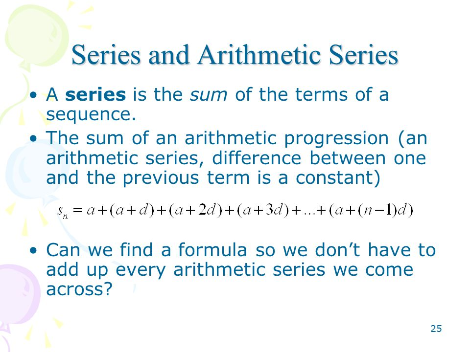 25 Series and Arithmetic Series A series is the sum of the terms of a sequence.
