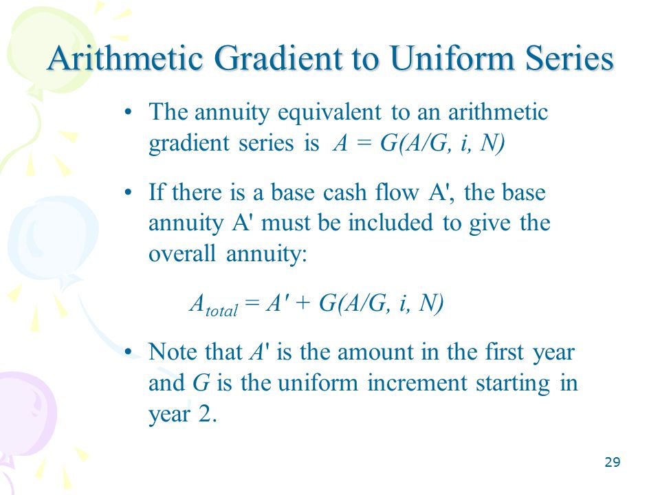 29 Arithmetic Gradient to Uniform Series The annuity equivalent to an arithmetic gradient series is A = G(A/G, i, N) If there is a base cash flow A , the base annuity A must be included to give the overall annuity: A total = A + G(A/G, i, N) Note that A is the amount in the first year and G is the uniform increment starting in year 2.