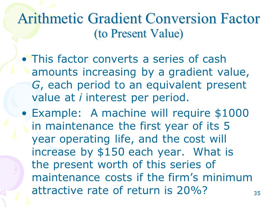 35 Arithmetic Gradient Conversion Factor (to Present Value) This factor converts a series of cash amounts increasing by a gradient value, G, each period to an equivalent present value at i interest per period.